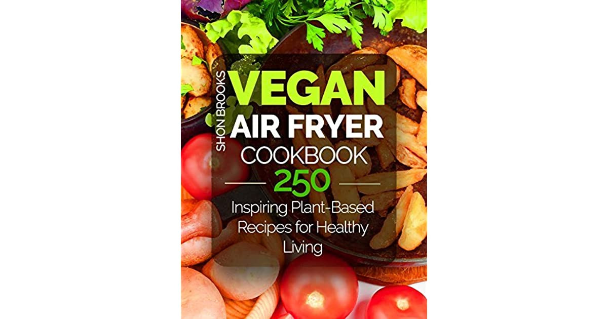 Air Fryer Plant Based Recipes  Vegan Air Fryer Cookbook 250 Inspiring Plant Based