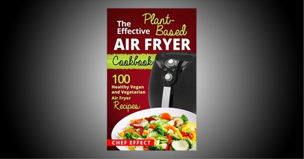 Air Fryer Plant Based Recipes  The Effective Plant Based Air Fryer Cookbook 100 Healthy