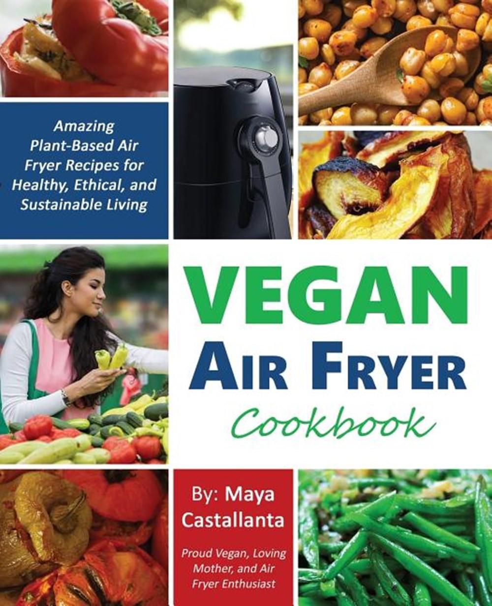 Air Fryer Plant Based Recipes  Vegan Air Fryer Cookbook Amazing Plant Based Air Fryer
