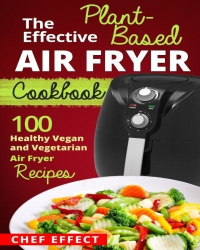 Air Fryer Plant Based Recipes  The Effective Plant Based Air Fryer Cookbook Sep 24 2017