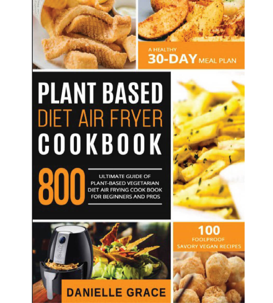 Air Fryer Plant Based Recipes  Plant Based Diet Air Fryer Cookbook 800 Ultimate Guide of