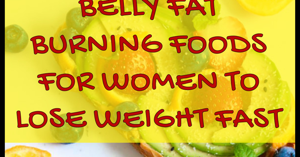 Fast Fat Burning Foods  BELLY FAT BURNING FOODS FOR WOMEN TO LOSE WEIGHT FAST