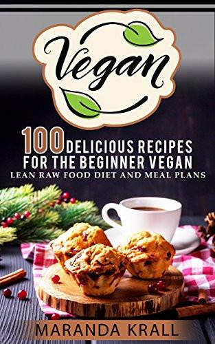 Vegan Diet Plan For Beginners  Vegan 100 Delicious Recipes For The Beginner Vegan Lean